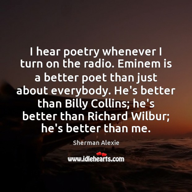 I hear poetry whenever I turn on the radio. Eminem is a Sherman Alexie Picture Quote