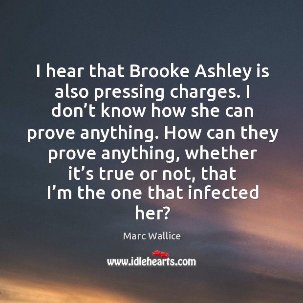 I hear that brooke ashley is also pressing charges. Marc Wallice Picture Quote