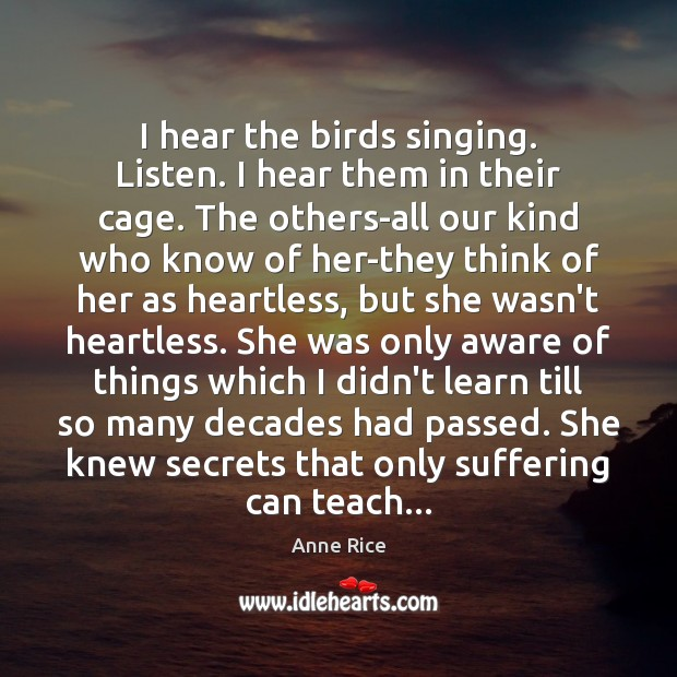 I hear the birds singing. Listen. I hear them in their cage. Anne Rice Picture Quote