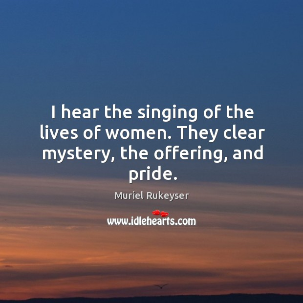 I hear the singing of the lives of women. They clear mystery, the offering, and pride. Muriel Rukeyser Picture Quote