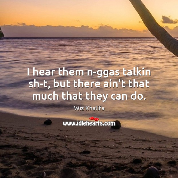 I hear them n-ggas talkin sh-t, but there ain't that much that they can do. Wiz Khalifa Picture Quote
