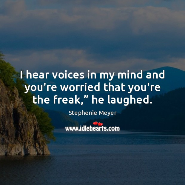 "I hear voices in my mind and you're worried that you're the freak,"" he laughed. Stephenie Meyer Picture Quote"