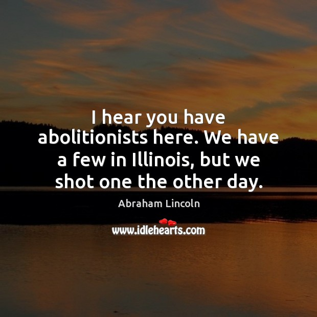 Image, I hear you have abolitionists here. We have a few in Illinois,