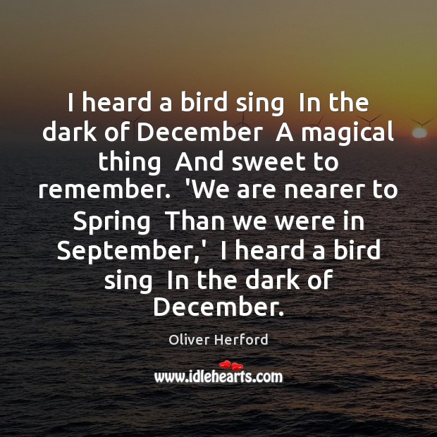 I heard a bird sing  In the dark of December  A magical Oliver Herford Picture Quote