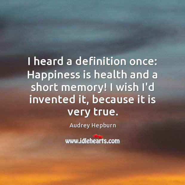 I heard a definition once: Happiness is health and a short memory! Image