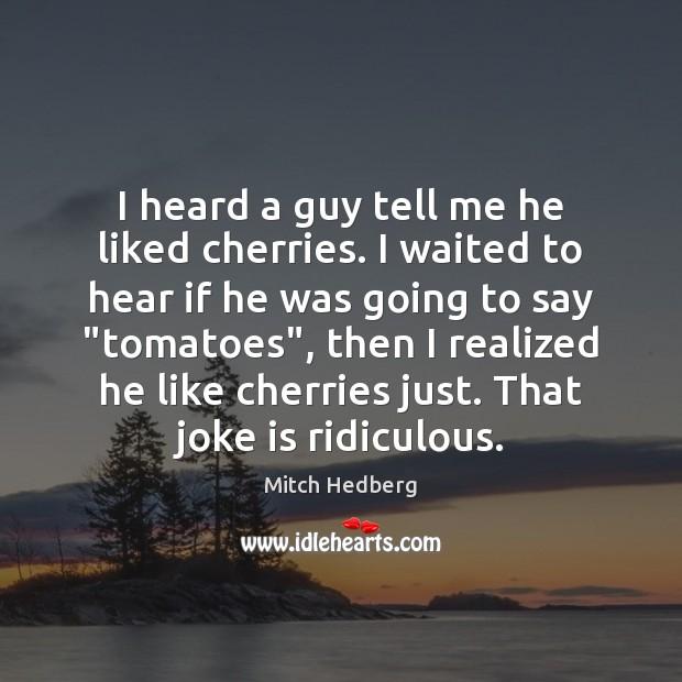 I heard a guy tell me he liked cherries. I waited to Image