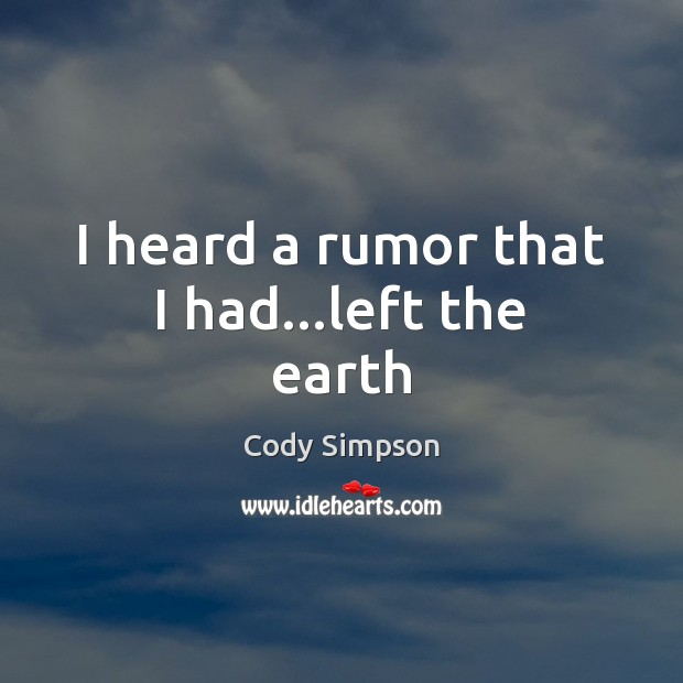 I heard a rumor that I had…left the earth Cody Simpson Picture Quote