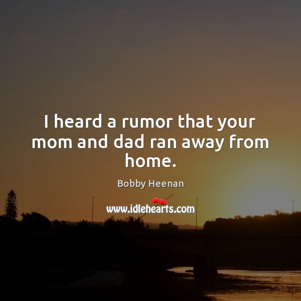 I heard a rumor that your mom and dad ran away from home. Bobby Heenan Picture Quote