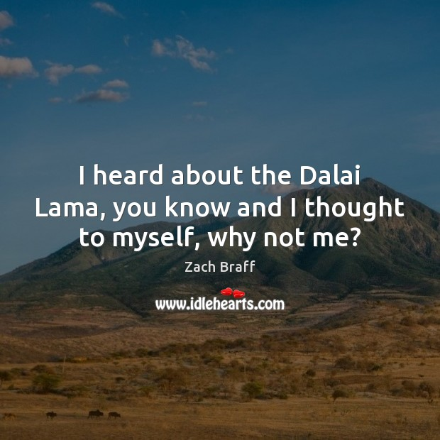 Image, I heard about the Dalai Lama, you know and I thought to myself, why not me?