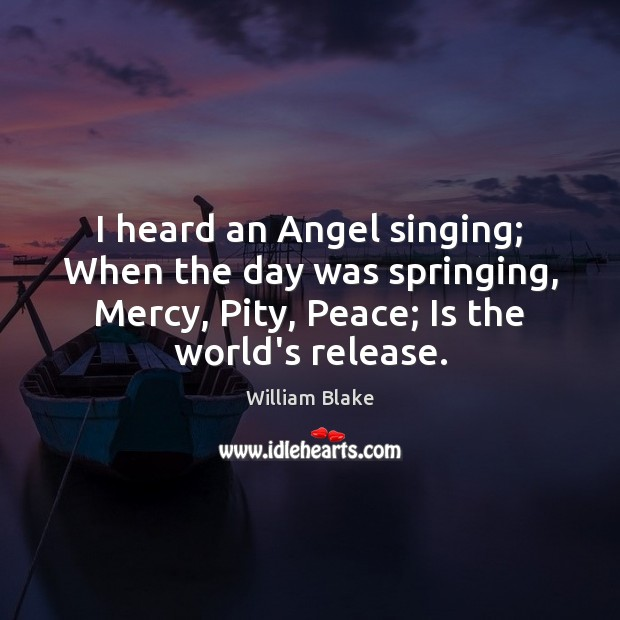 I heard an Angel singing; When the day was springing, Mercy, Pity, William Blake Picture Quote