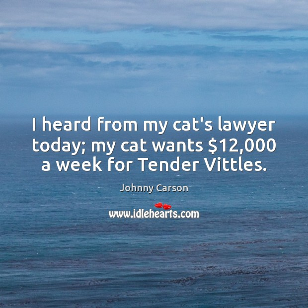 I heard from my cat's lawyer today; my cat wants $12,000 a week for Tender Vittles. Johnny Carson Picture Quote