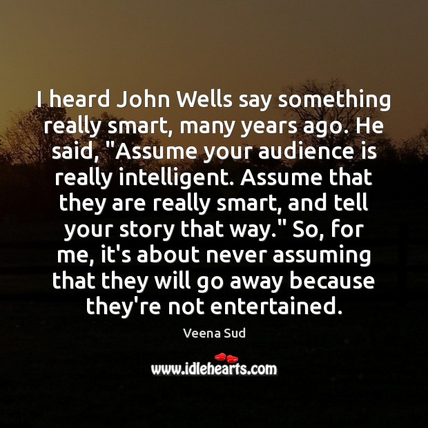 I heard John Wells say something really smart, many years ago. He Veena Sud Picture Quote
