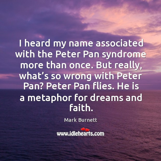 I heard my name associated with the peter pan syndrome more than once. But really, what's so wrong with peter pan? Image