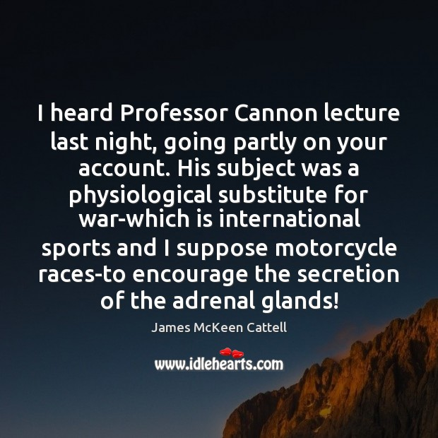 I heard Professor Cannon lecture last night, going partly on your account. War Quotes Image