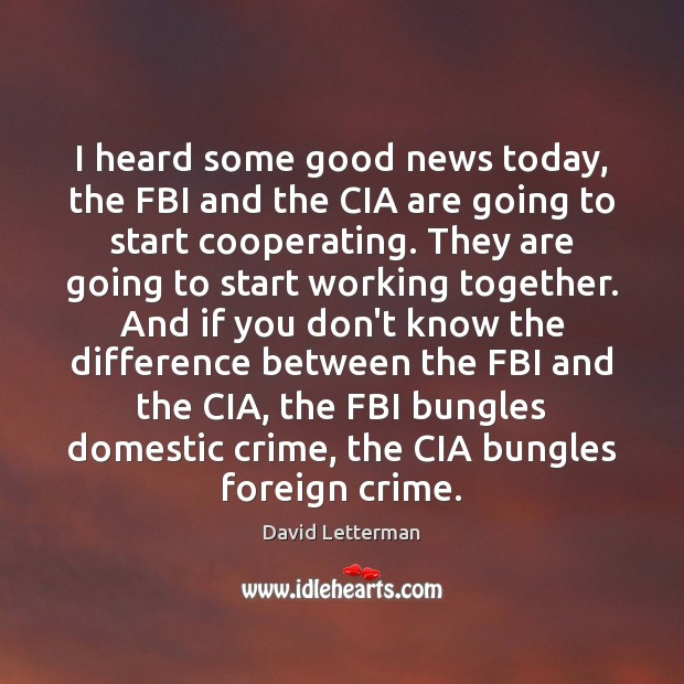 I heard some good news today, the FBI and the CIA are Crime Quotes Image