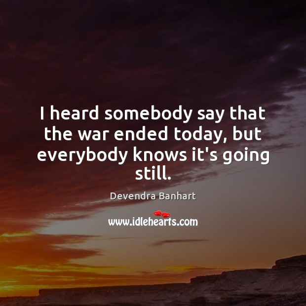 I heard somebody say that the war ended today, but everybody knows it's going still. Devendra Banhart Picture Quote