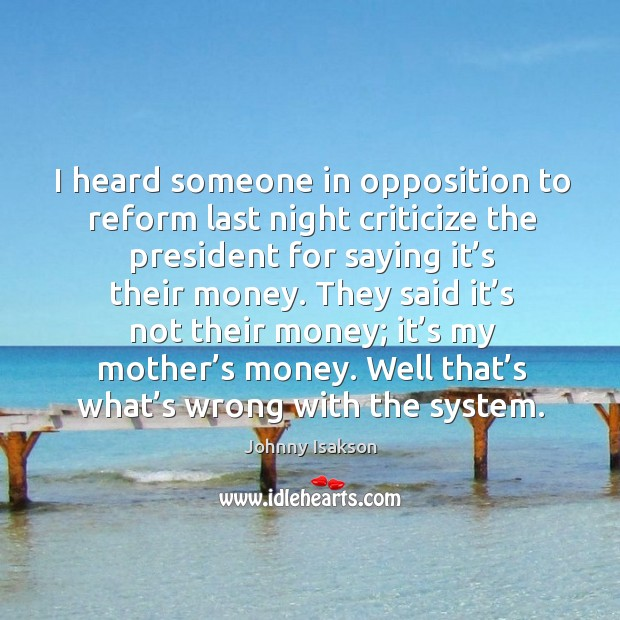 I heard someone in opposition to reform last night criticize the president for saying it's their money. Johnny Isakson Picture Quote