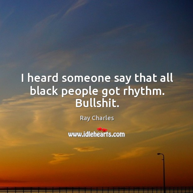 I heard someone say that all black people got rhythm. Bullshit. Ray Charles Picture Quote
