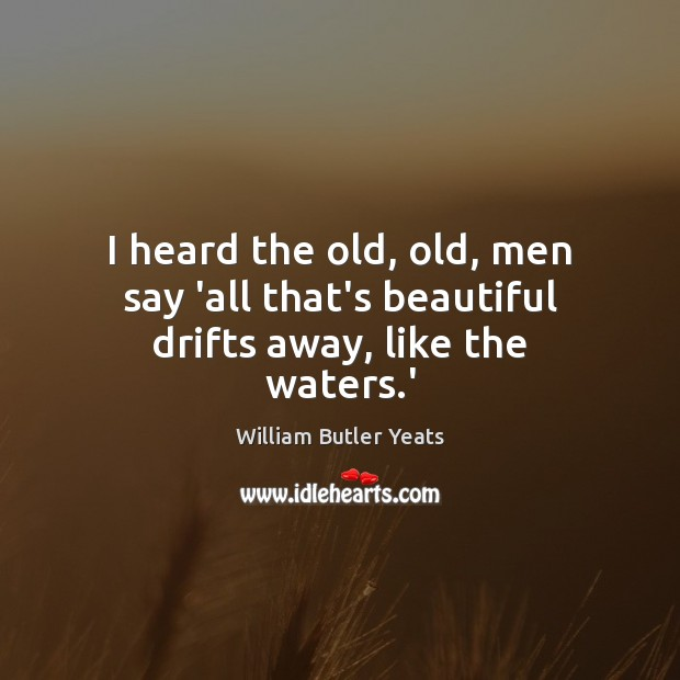 I heard the old, old, men say 'all that's beautiful drifts away, like the waters.' William Butler Yeats Picture Quote