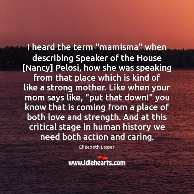 "I heard the term ""mamisma"" when describing Speaker of the House [Nancy] Elizabeth Lesser Picture Quote"