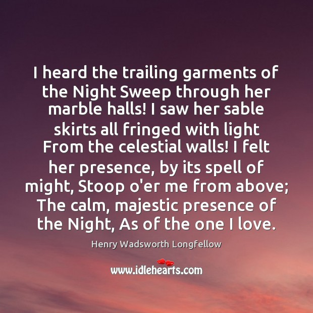 I heard the trailing garments of the Night Sweep through her marble Henry Wadsworth Longfellow Picture Quote