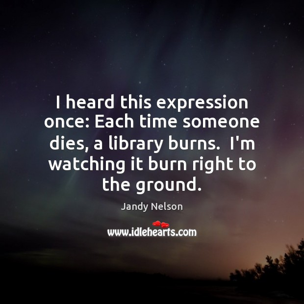 I heard this expression once: Each time someone dies, a library burns. Jandy Nelson Picture Quote
