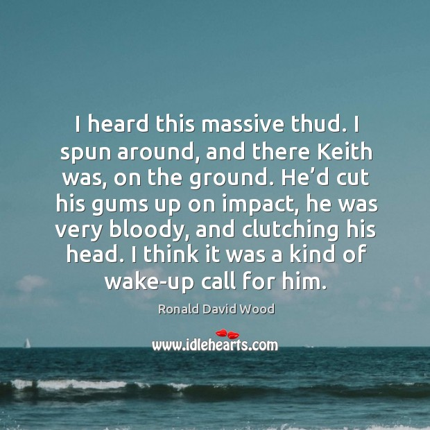 I heard this massive thud. I spun around, and there keith was, on the ground. Image