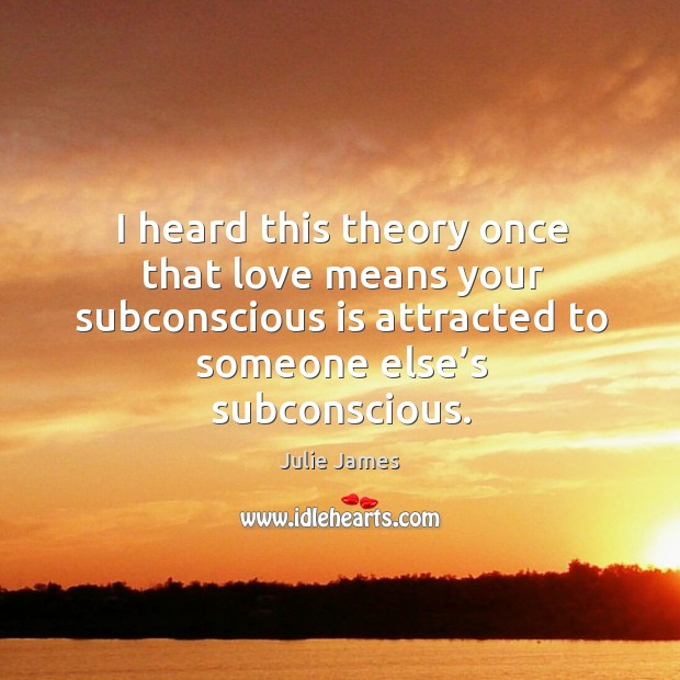 Image, I heard this theory once that love means your subconscious is attracted