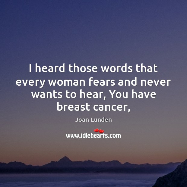 I heard those words that every woman fears and never wants to Joan Lunden Picture Quote