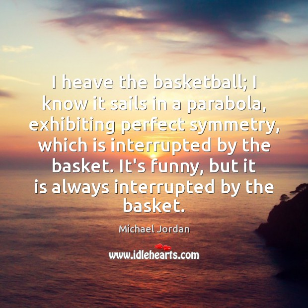 I heave the basketball; I know it sails in a parabola, exhibiting Michael Jordan Picture Quote