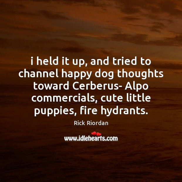 I held it up, and tried to channel happy dog thoughts toward Rick Riordan Picture Quote