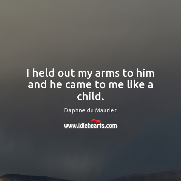 I held out my arms to him and he came to me like a child. Daphne du Maurier Picture Quote