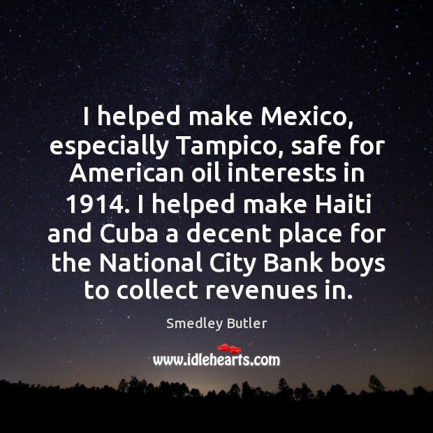 Image, I helped make Mexico, especially Tampico, safe for American oil interests in 1914.