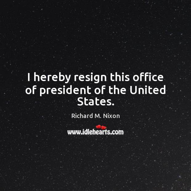I hereby resign this office of president of the United States. Image