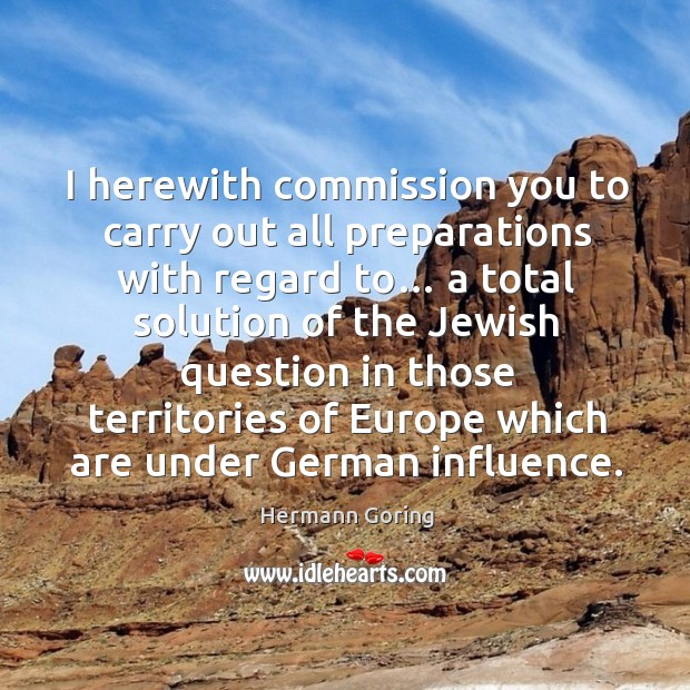 I herewith commission you to carry out all preparations with regard to… Hermann Goring Picture Quote