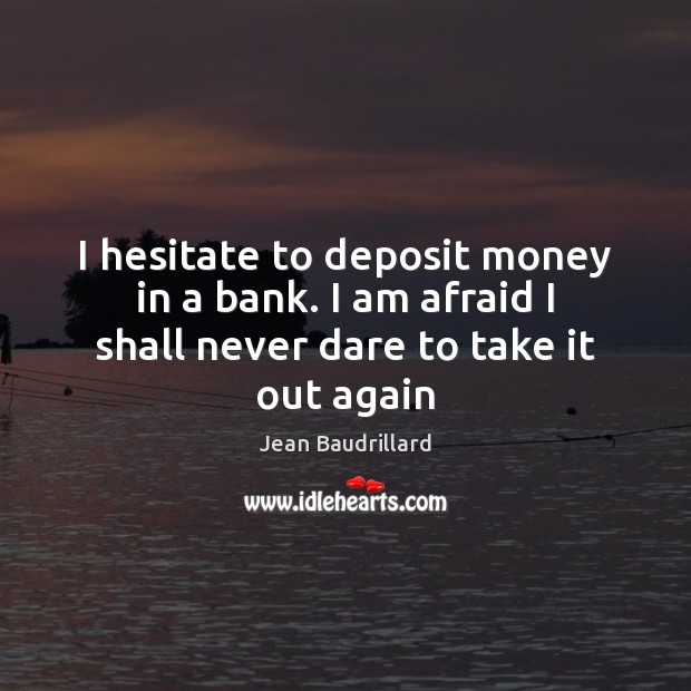 I hesitate to deposit money in a bank. I am afraid I shall never dare to take it out again Jean Baudrillard Picture Quote