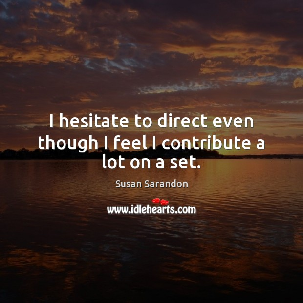 I hesitate to direct even though I feel I contribute a lot on a set. Susan Sarandon Picture Quote