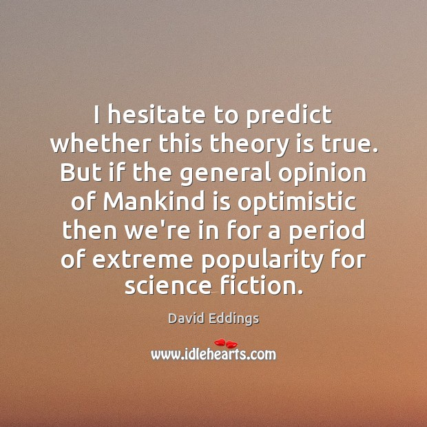 I hesitate to predict whether this theory is true. But if the David Eddings Picture Quote