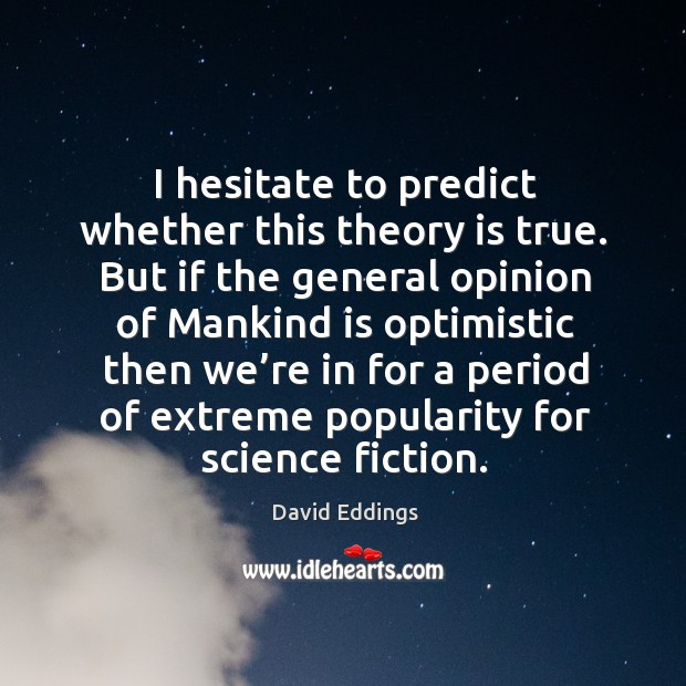 I hesitate to predict whether this theory is true. But if the general opinion of mankind is Image