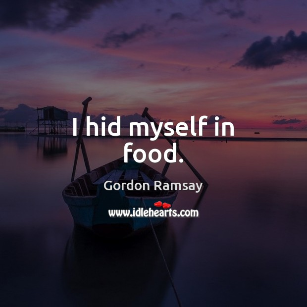 I hid myself in food. Gordon Ramsay Picture Quote