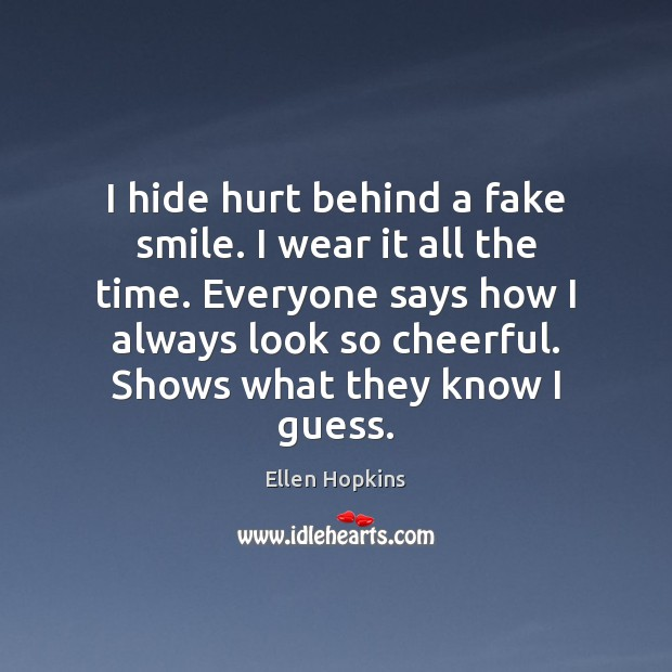I hide hurt behind a fake smile. I wear it all the Ellen Hopkins Picture Quote