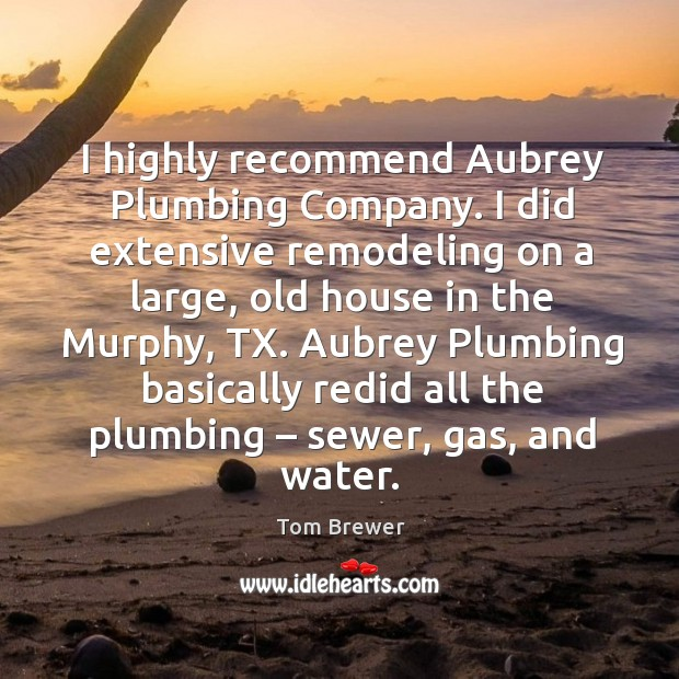 I highly recommend Aubrey Plumbing Company. I did extensive remodeling on a Image