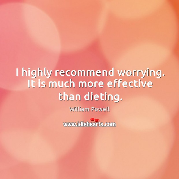 I highly recommend worrying. It is much more effective than dieting. William Powell Picture Quote