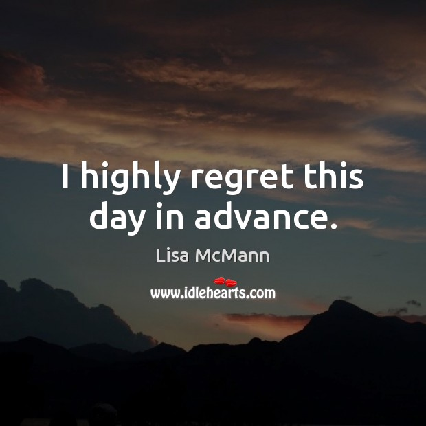 I highly regret this day in advance. Lisa McMann Picture Quote