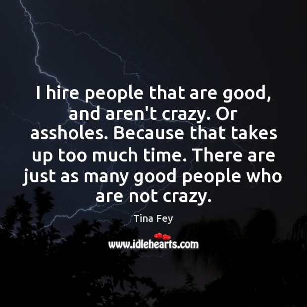 I hire people that are good, and aren't crazy. Or assholes. Because Tina Fey Picture Quote