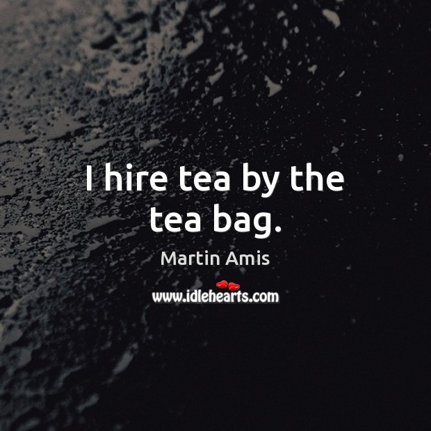 Image, I hire tea by the tea bag.