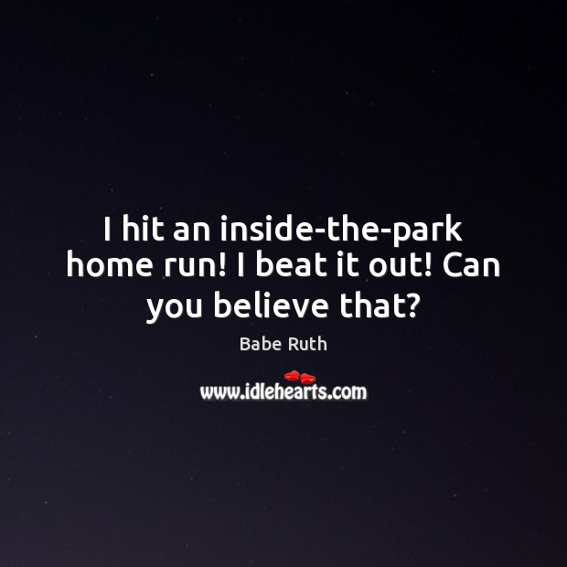 Image, I hit an inside-the-park home run! I beat it out! Can you believe that?
