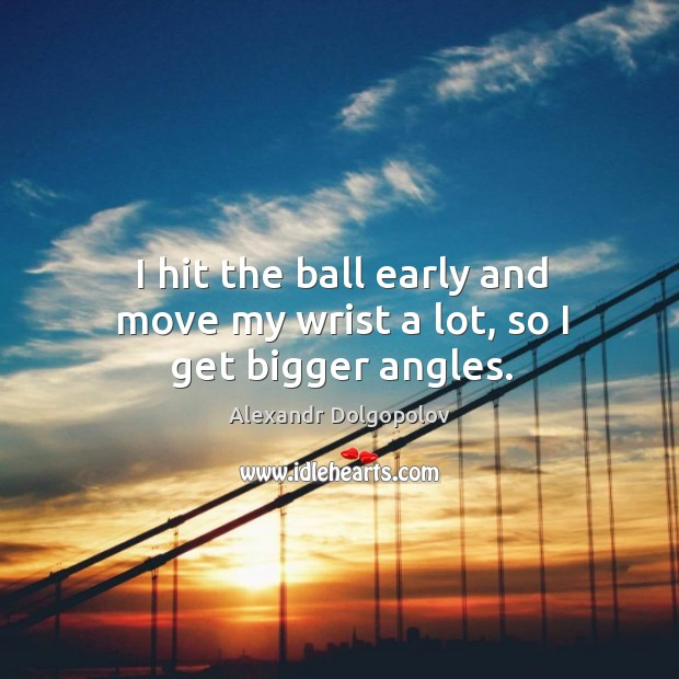 I hit the ball early and move my wrist a lot, so I get bigger angles. Image