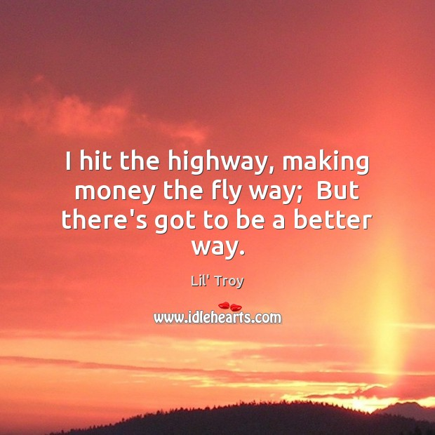 I hit the highway, making money the fly way;  But there's got to be a better way. Image