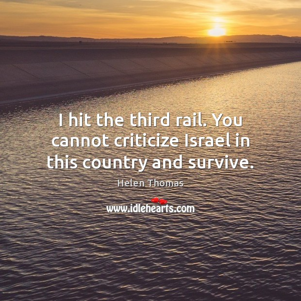 I hit the third rail. You cannot criticize Israel in this country and survive. Helen Thomas Picture Quote